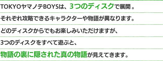 TOKYOヤマノテBOYSは、3つのディスクで展開。それぞれ攻略できるキャラクターや物語が異なります。どのディスクからでもお楽しみいただけますが、3つのディスクをすべて遊ぶと、物語の裏に隠された真の物語が見えてきます。