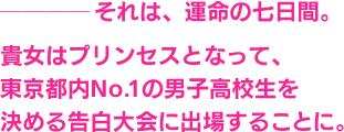 ────それは、運命の七日間。貴女はプリンセスとなって、東京都内No.1の男子高校生を決める告白大会に出場することに。